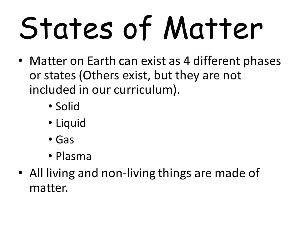 States of Matter Matter on Earth can exist as 4 different phases or states (Others exist, but they are not included in our curriculum).