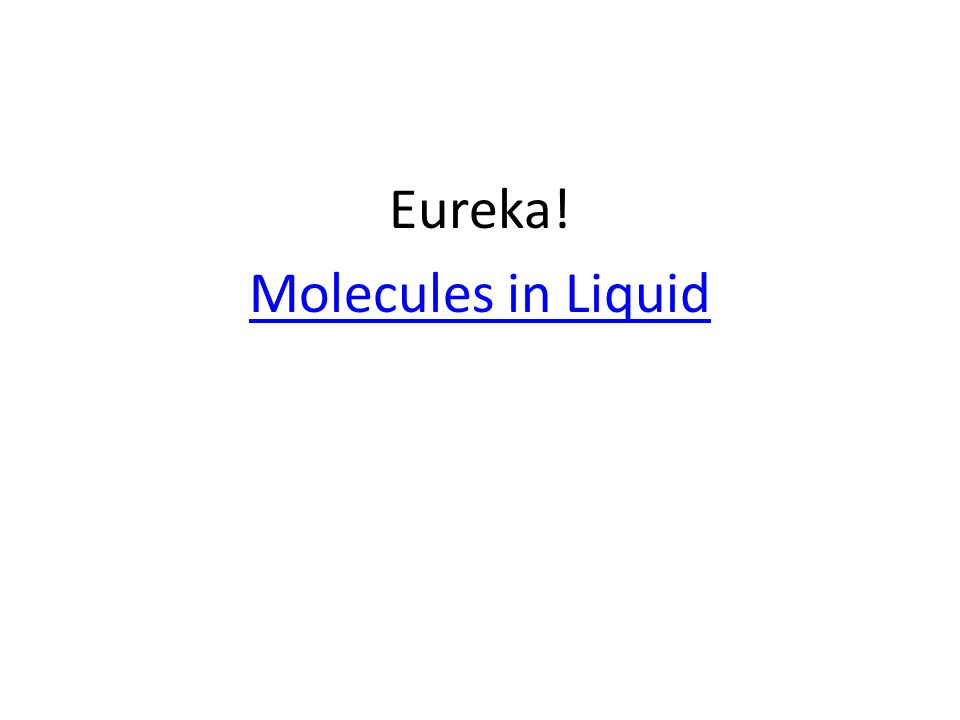 Eureka! Molecules in Liquid