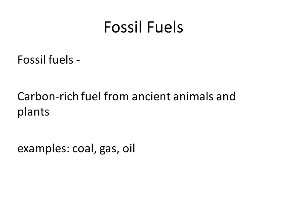 Fossil Fuels Fossil fuels - Carbon-rich fuel from ancient animals and plants examples: coal, gas, oil