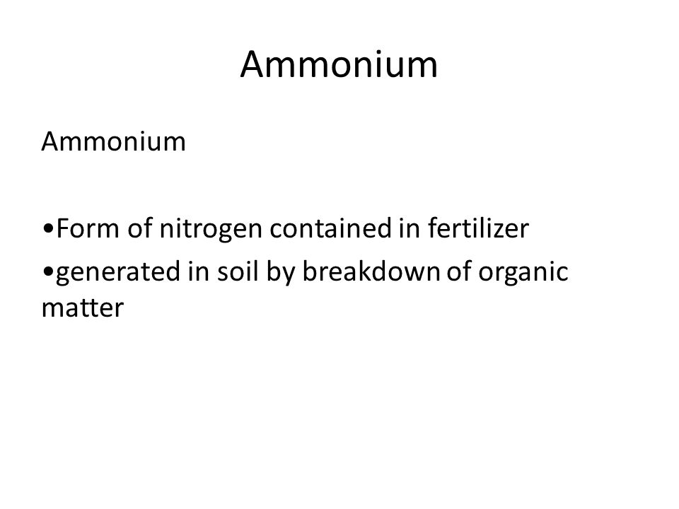 Ammonium Ammonium •Form of nitrogen contained in fertilizer •generated in soil by breakdown of organic matter