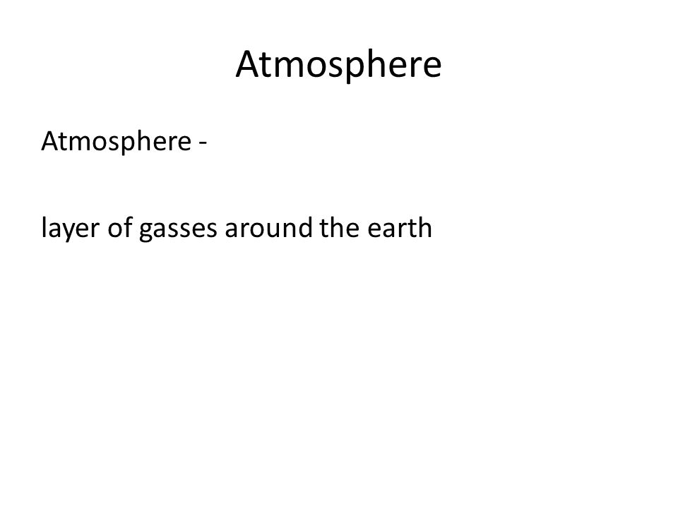 Atmosphere Atmosphere - layer of gasses around the earth