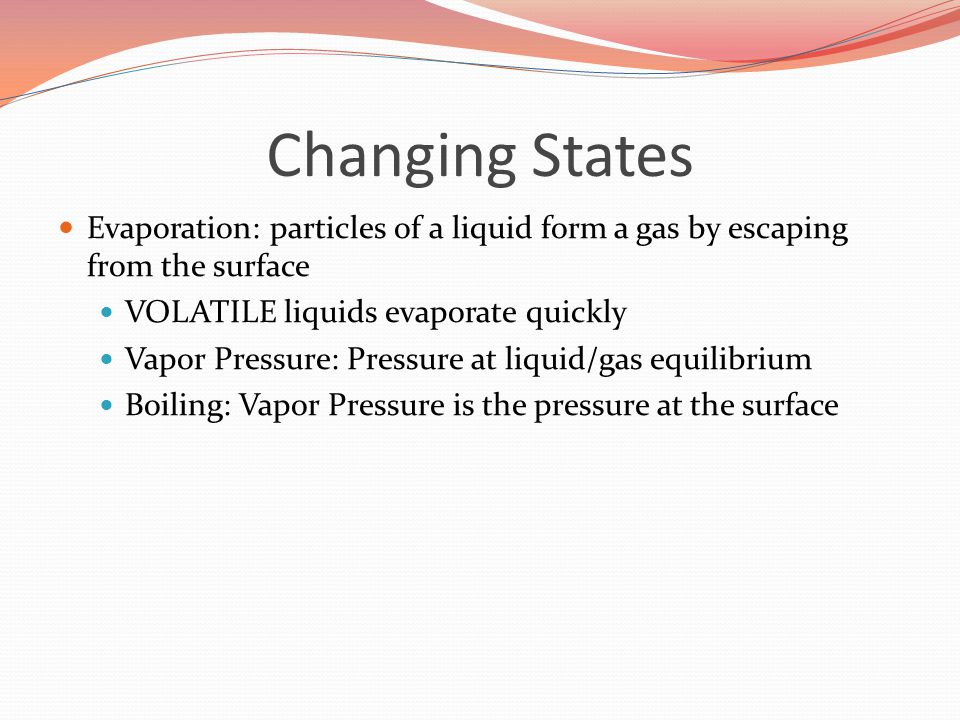 Changing States Evaporation: particles of a liquid form a gas by escaping from the surface. VOLATILE liquids evaporate quickly.