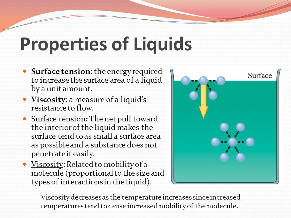 Properties of Liquids Surface tension: the energy required to increase the surface area of a liquid by a unit amount.