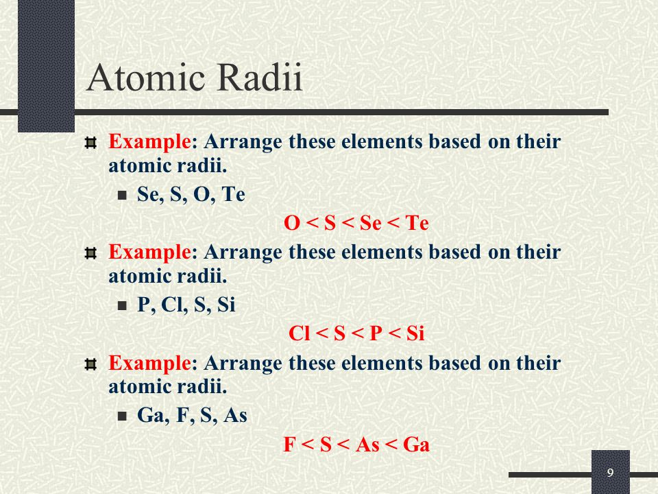 Atomic Radii Example: Arrange these elements based on their atomic radii. Se, S, O, Te. O < S < Se < Te.