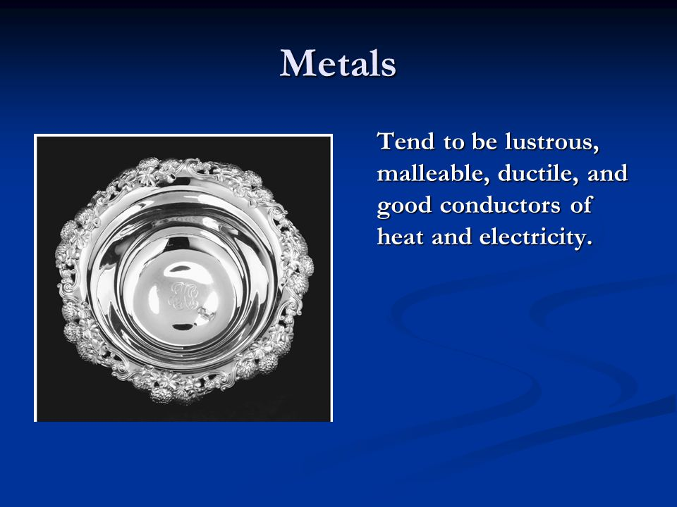 Metals Tend to be lustrous, malleable, ductile, and good conductors of heat and electricity.