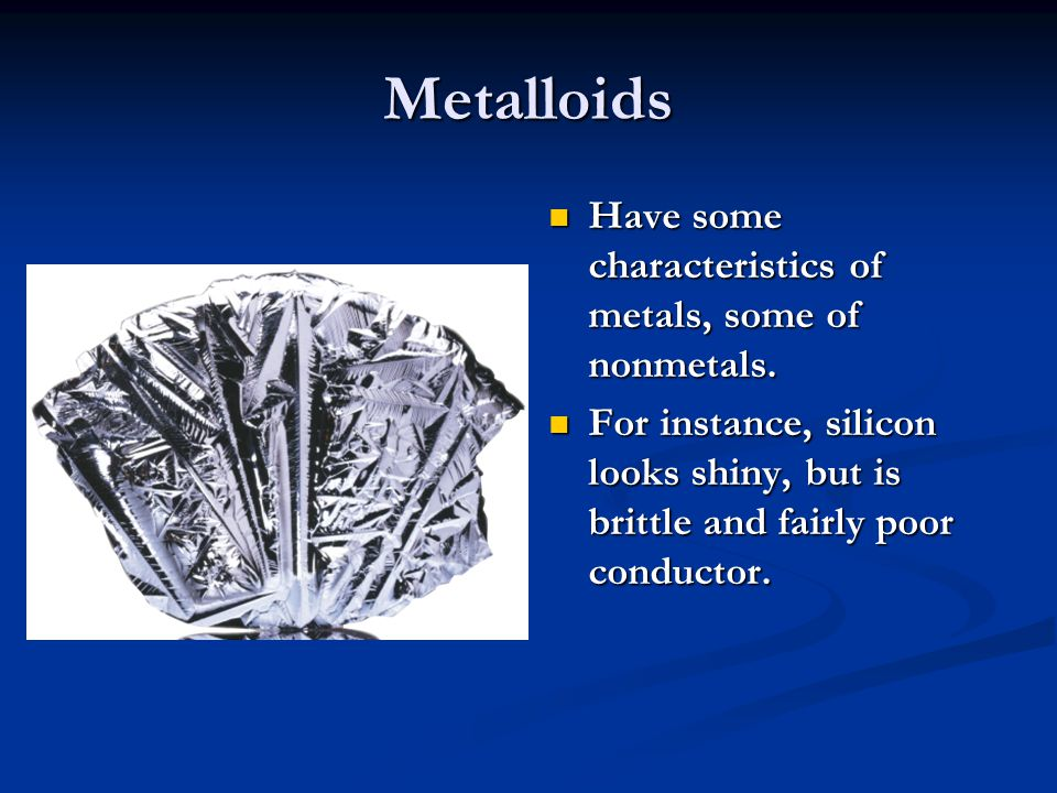 Metalloids Have some characteristics of metals, some of nonmetals.