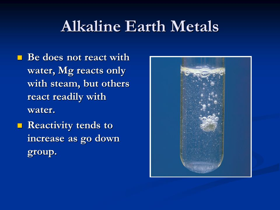 Alkaline Earth Metals Be does not react with water, Mg reacts only with steam, but others react readily with water.