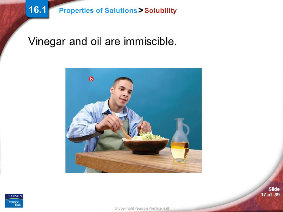 Vinegar and oil are immiscible.
