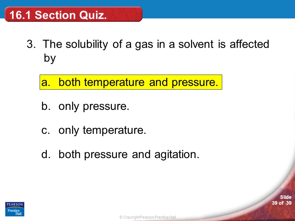 16.1 Section Quiz. 3. The solubility of a gas in a solvent is affected by. both temperature and pressure.