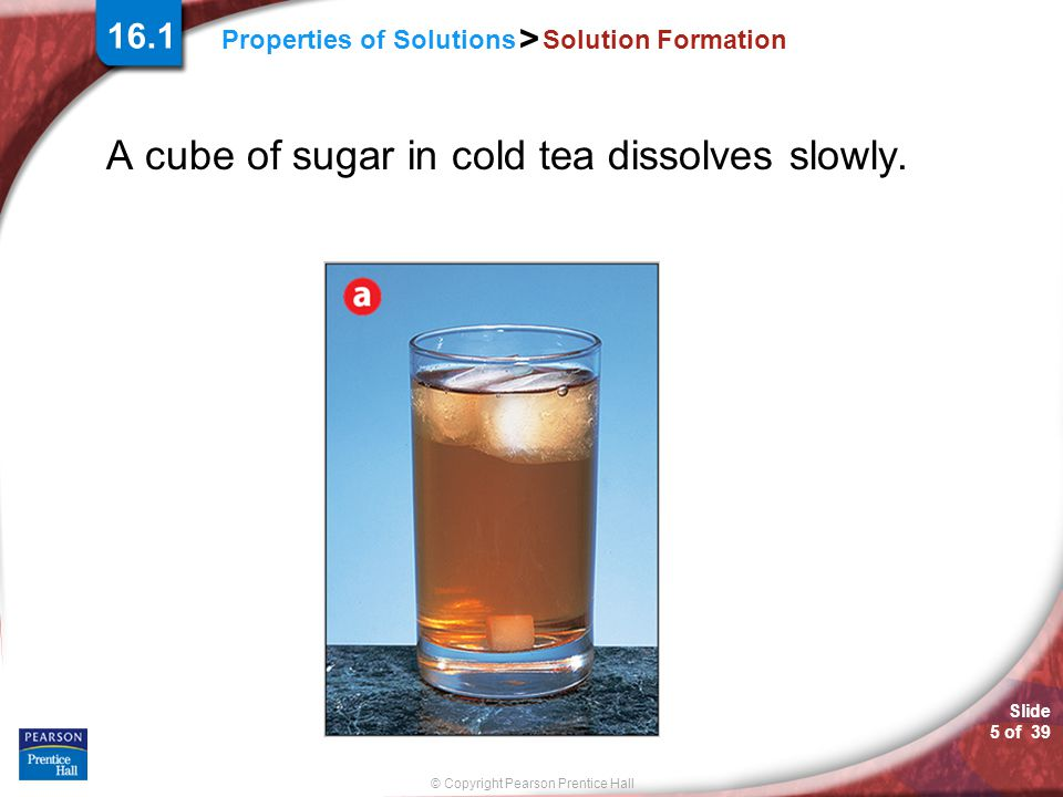 A cube of sugar in cold tea dissolves slowly.