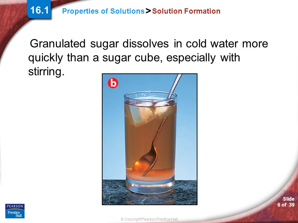 16.1 Solution Formation. Granulated sugar dissolves in cold water more quickly than a sugar cube, especially with stirring.