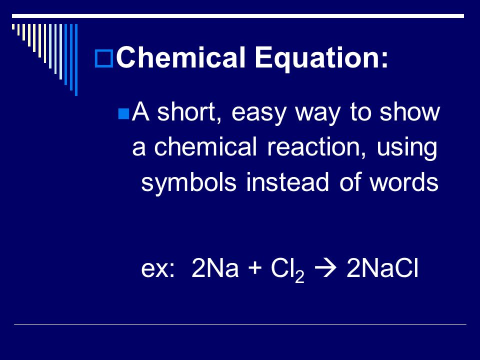 Chemical Equation: A short, easy way to show a chemical reaction, using symbols instead of words.