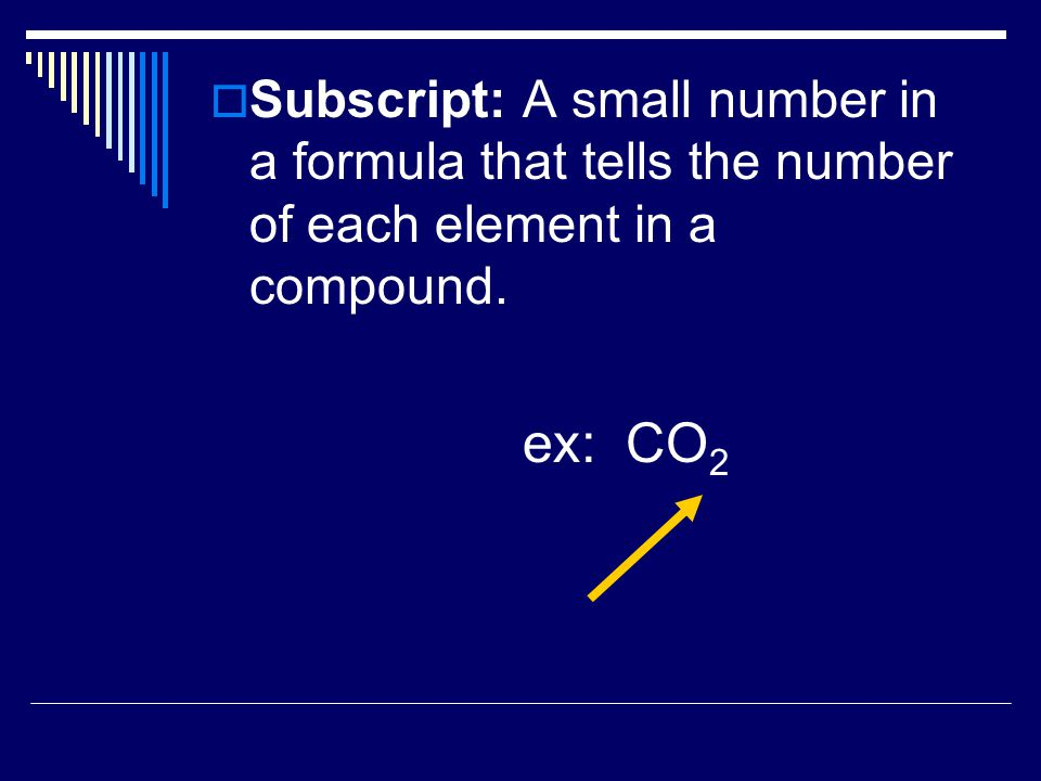 Subscript: A small number in a formula that tells the number of each element in a compound.