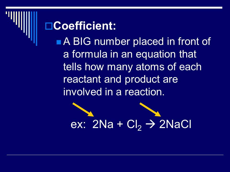 Coefficient: ex: 2Na + Cl2  2NaCl