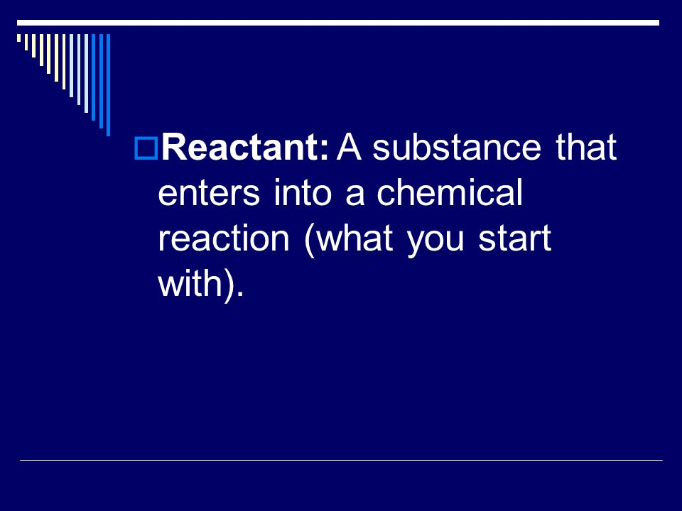 Reactant: A substance that enters into a chemical reaction (what you start with).