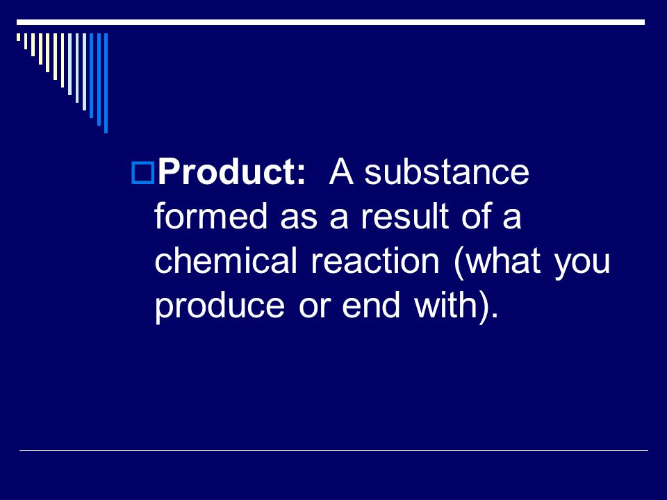 Product: A substance formed as a result of a chemical reaction (what you produce or end with).
