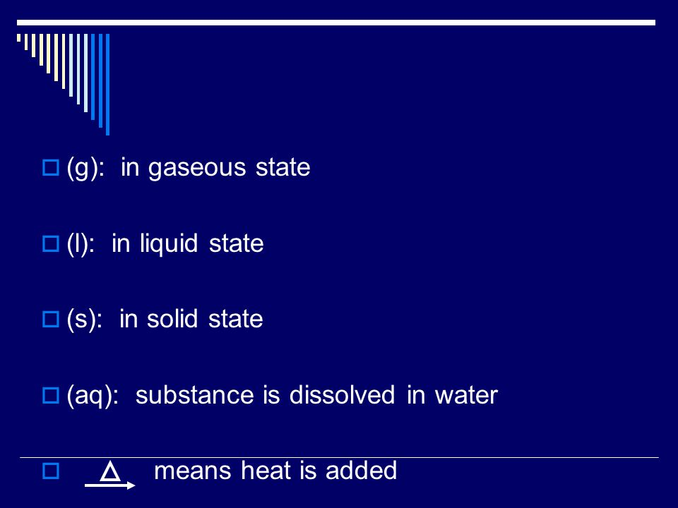 (g): in gaseous state (l): in liquid state. (s): in solid state. (aq): substance is dissolved in water.