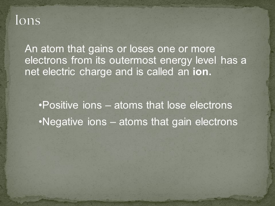Ions An atom that gains or loses one or more electrons from its outermost energy level has a net electric charge and is called an ion.