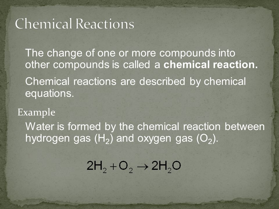 Chemical Reactions The change of one or more compounds into other compounds is called a chemical reaction.