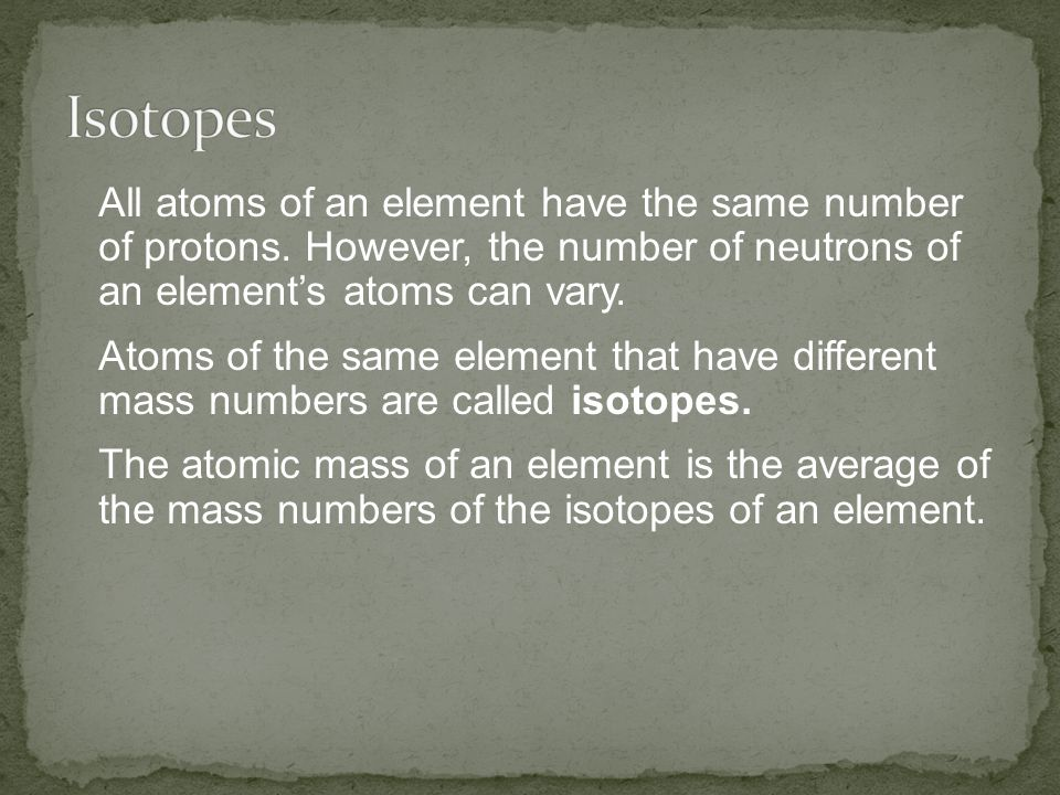 Isotopes All atoms of an element have the same number of protons. However, the number of neutrons of an element's atoms can vary.