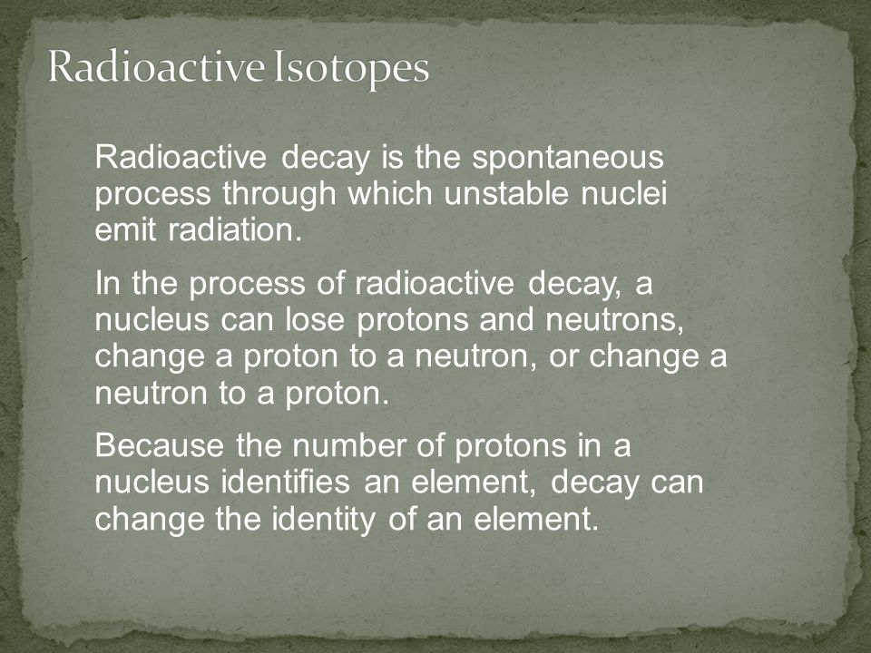 Radioactive Isotopes Radioactive decay is the spontaneous process through which unstable nuclei emit radiation.
