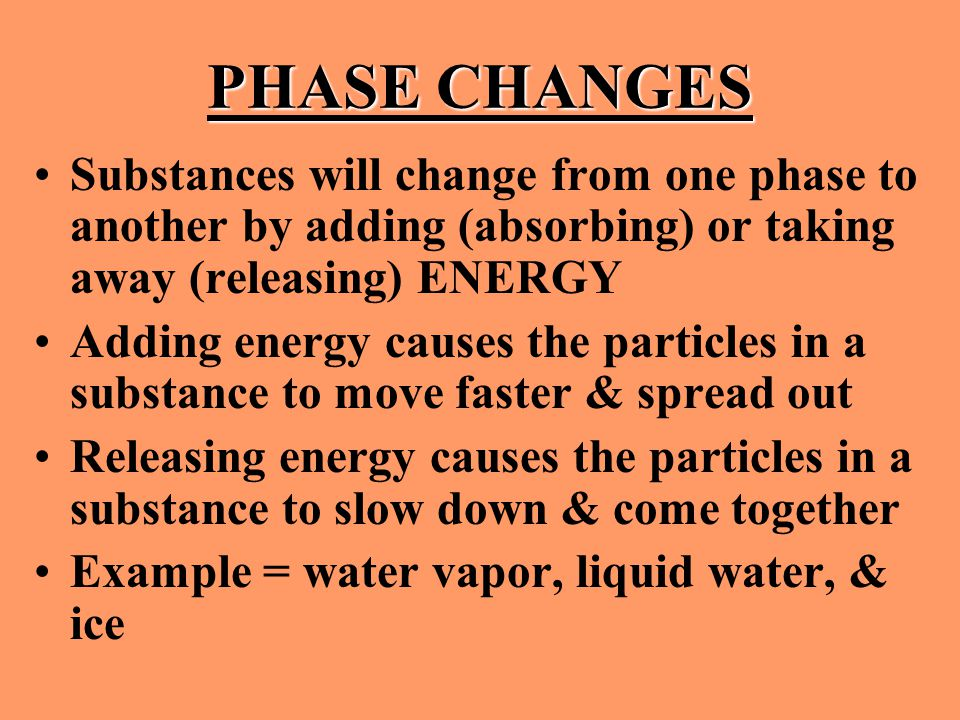PHASE CHANGES Substances will change from one phase to another by adding (absorbing) or taking away (releasing) ENERGY.