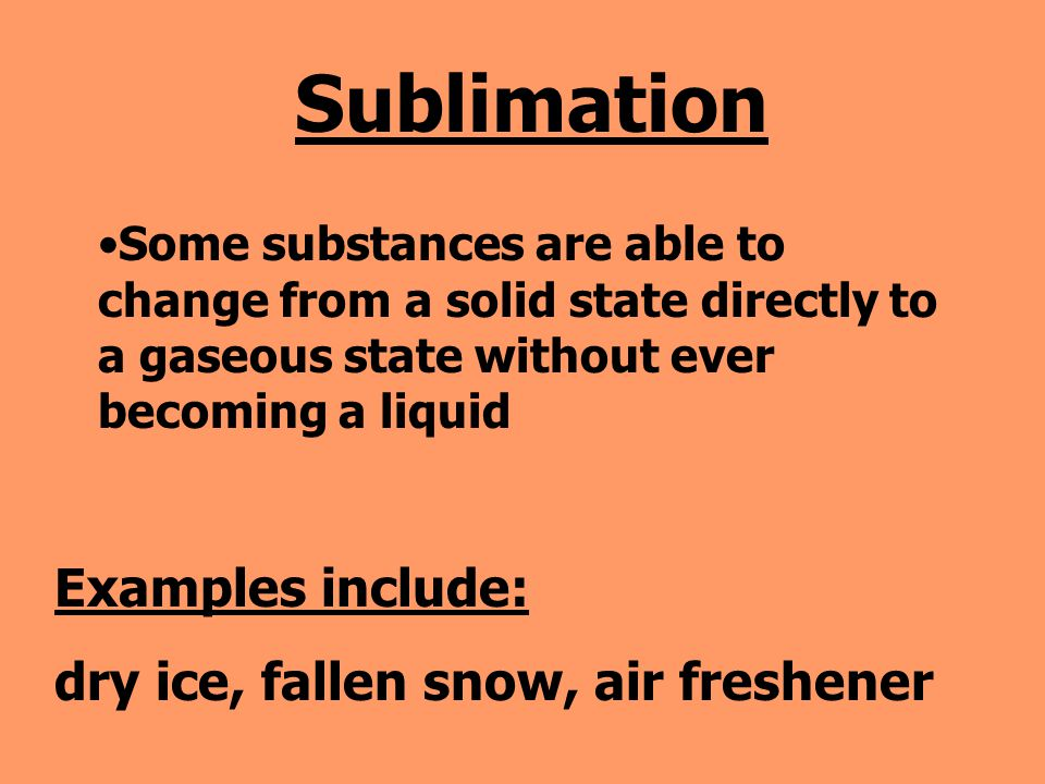 Sublimation Examples include: dry ice, fallen snow, air freshener