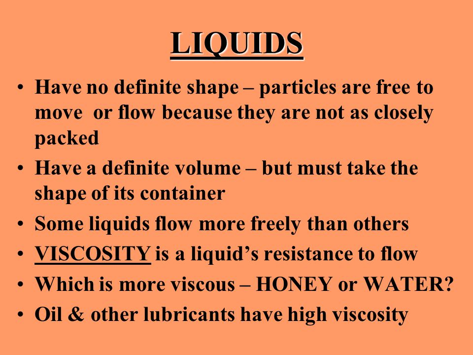 LIQUIDS Have no definite shape – particles are free to move or flow because they are not as closely packed.