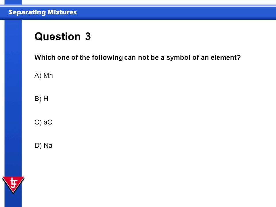Question 3 Which one of the following can not be a symbol of an element A) Mn B) H C) aC D) Na