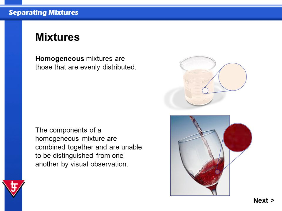Mixtures Homogeneous mixtures are those that are evenly distributed.