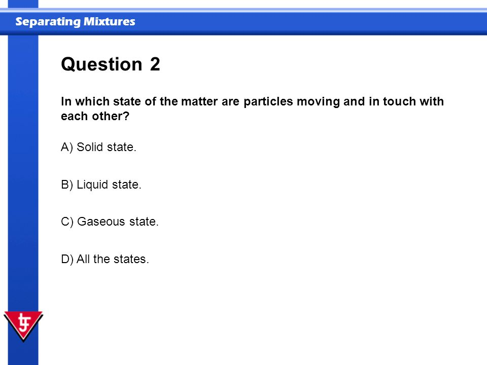 Question 2. In which state of the matter are particles moving and in touch with each other A) Solid state.