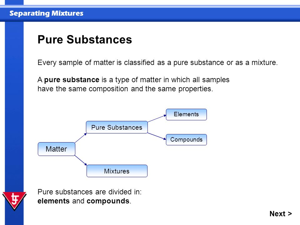 Pure Substances Every sample of matter is classified as a pure substance or as a mixture.