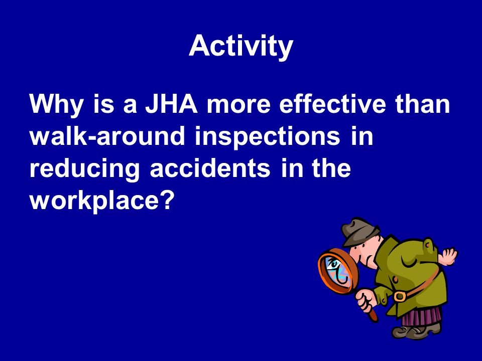 Activity Why is a JHA more effective than walk-around inspections in reducing accidents in the workplace