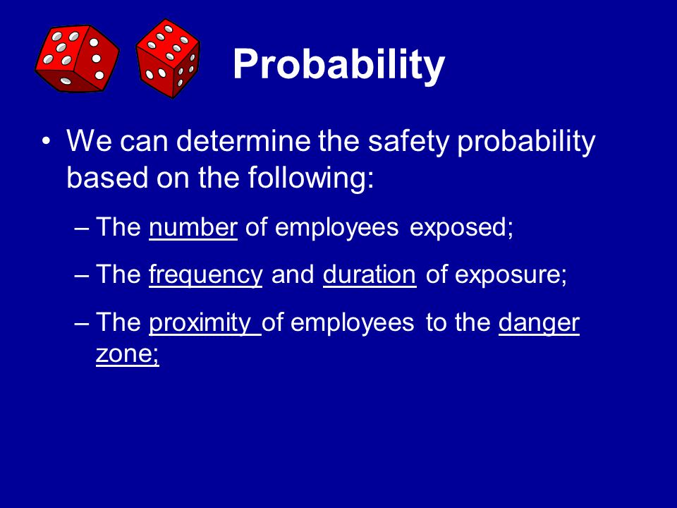 Probability We can determine the safety probability based on the following: The number of employees exposed;
