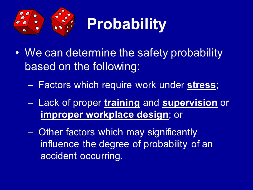 Probability We can determine the safety probability based on the following: Factors which require work under stress;