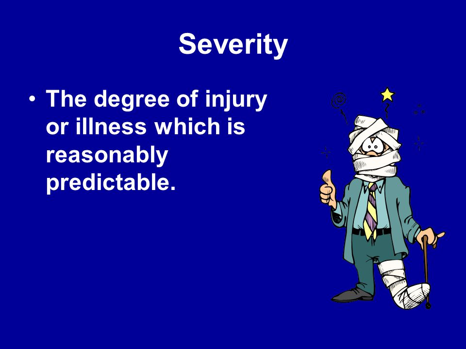 Severity The degree of injury or illness which is reasonably predictable.