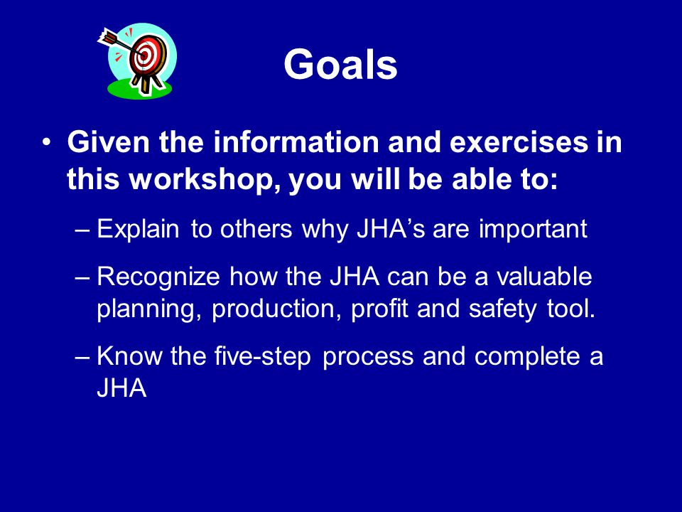 Goals Given the information and exercises in this workshop, you will be able to: Explain to others why JHA's are important.