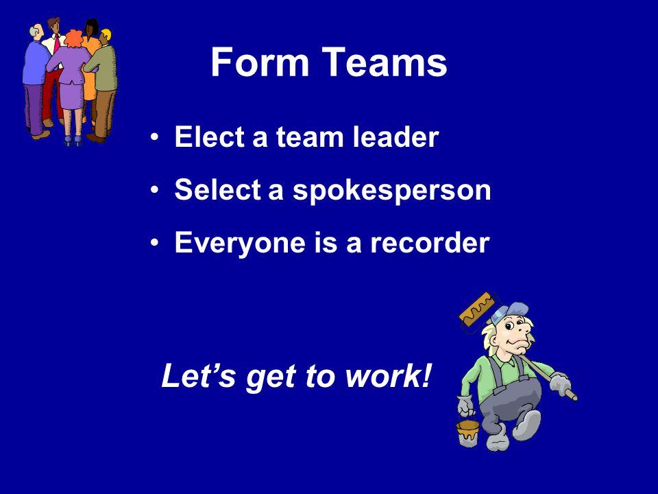 Form Teams Let's get to work! Elect a team leader