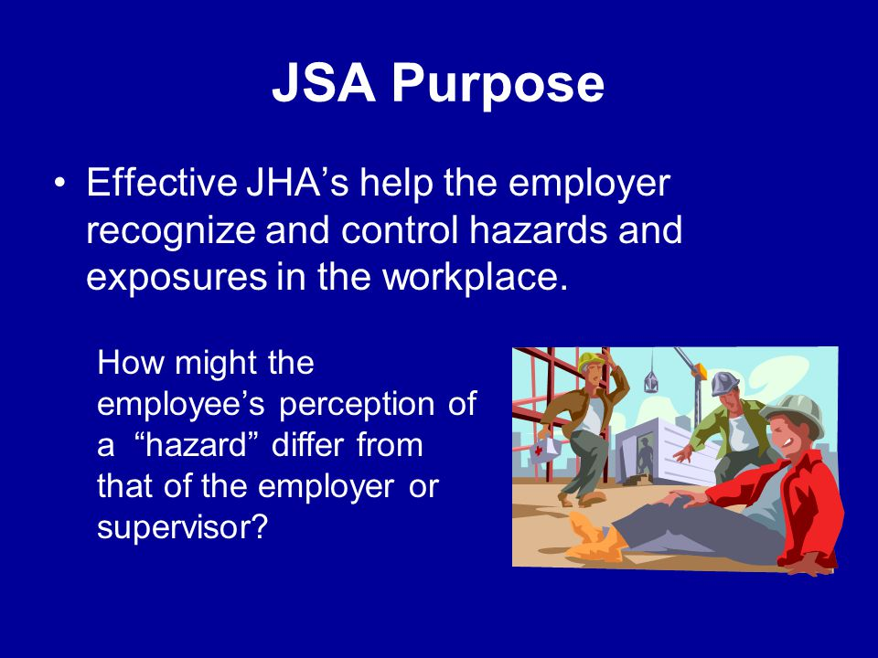 JSA Purpose Effective JHA's help the employer recognize and control hazards and exposures in the workplace.