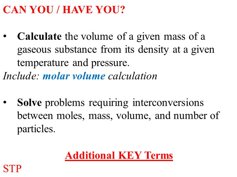 CAN YOU / HAVE YOU Calculate the volume of a given mass of a gaseous substance from its density at a given temperature and pressure.