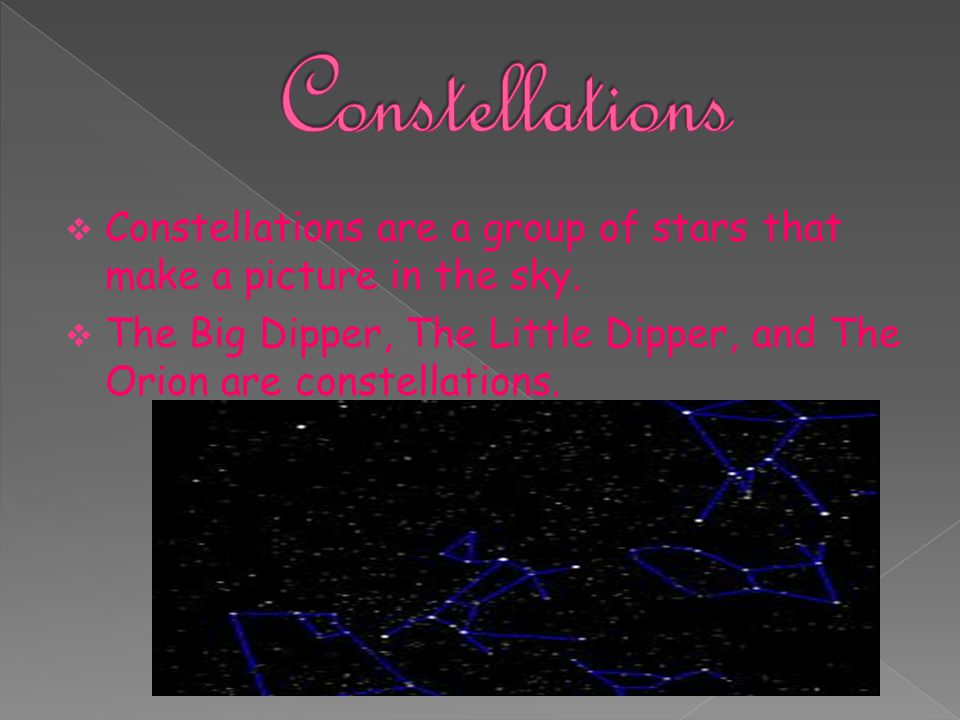 Constellations Constellations are a group of stars that make a picture in the sky.