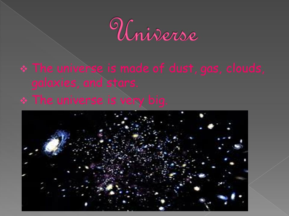 Universe The universe is made of dust, gas, clouds, galaxies, and stars. The universe is very big.