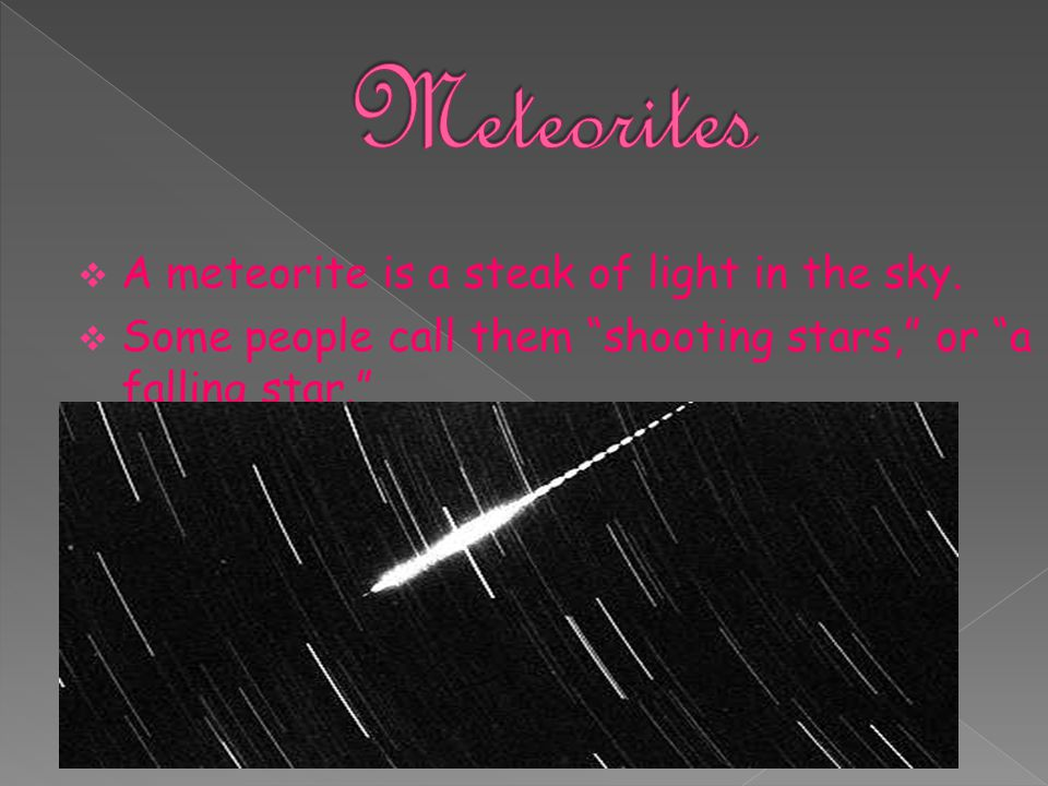 Meteorites A meteorite is a steak of light in the sky.