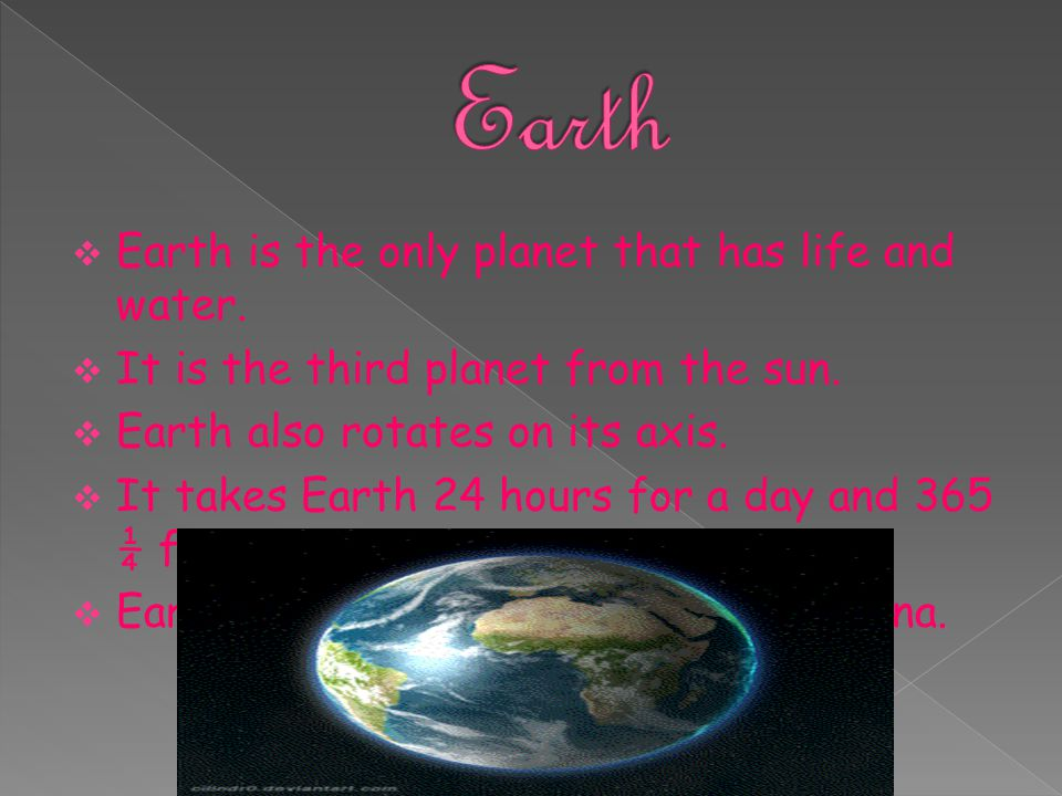 Earth Earth is the only planet that has life and water.