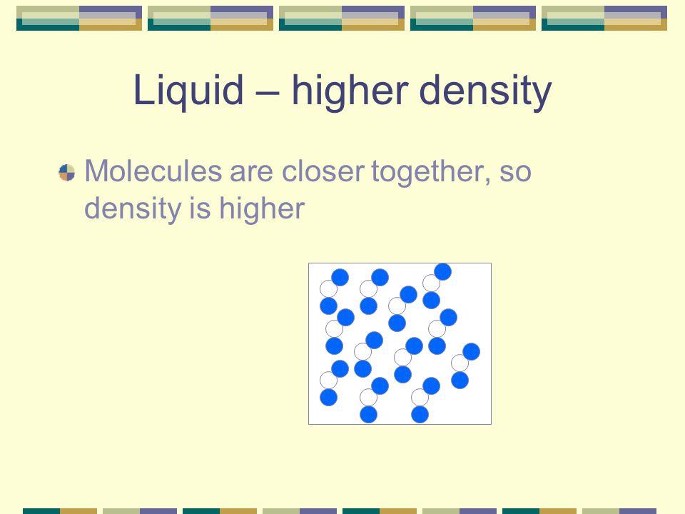 Liquid – higher density