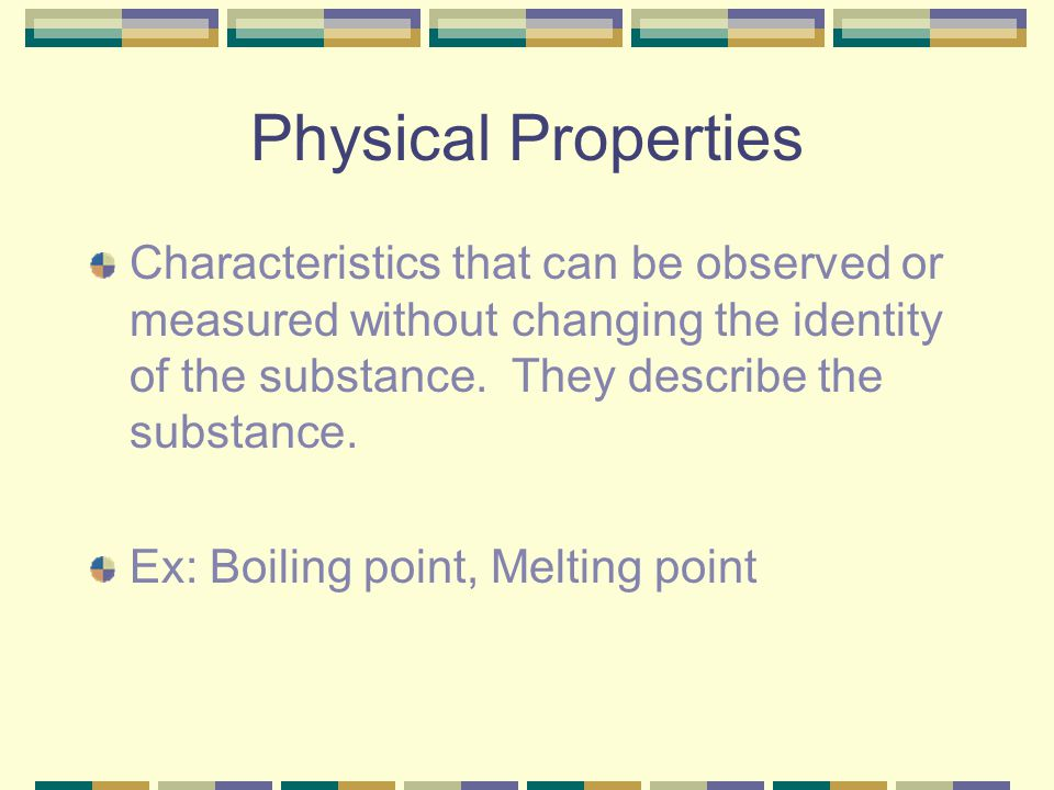 Physical Properties Characteristics that can be observed or measured without changing the identity of the substance. They describe the substance.