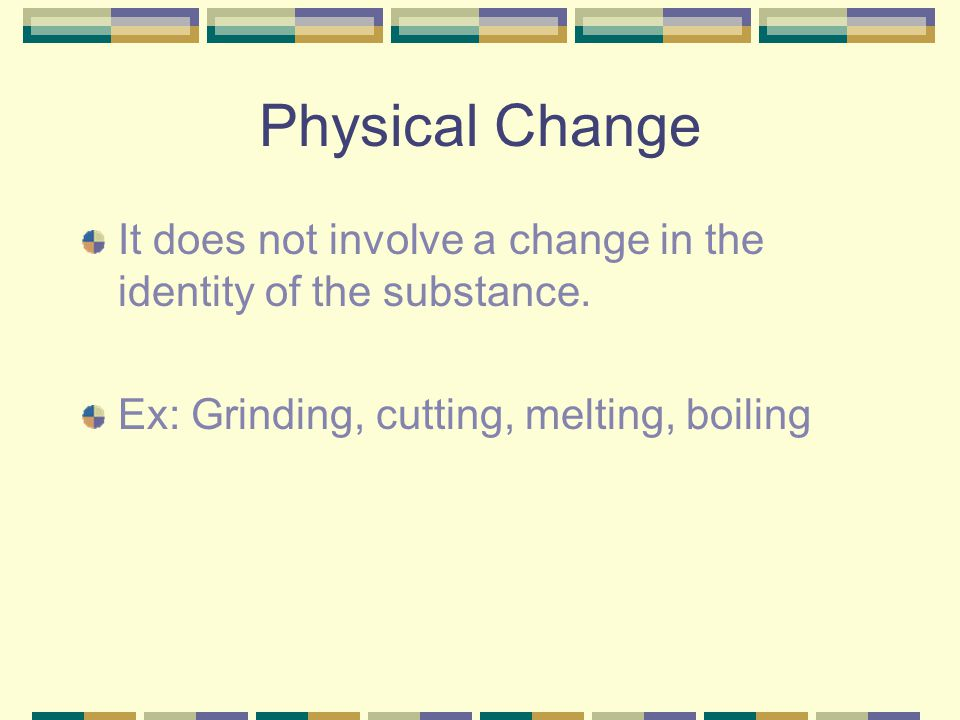 Physical Change It does not involve a change in the identity of the substance.