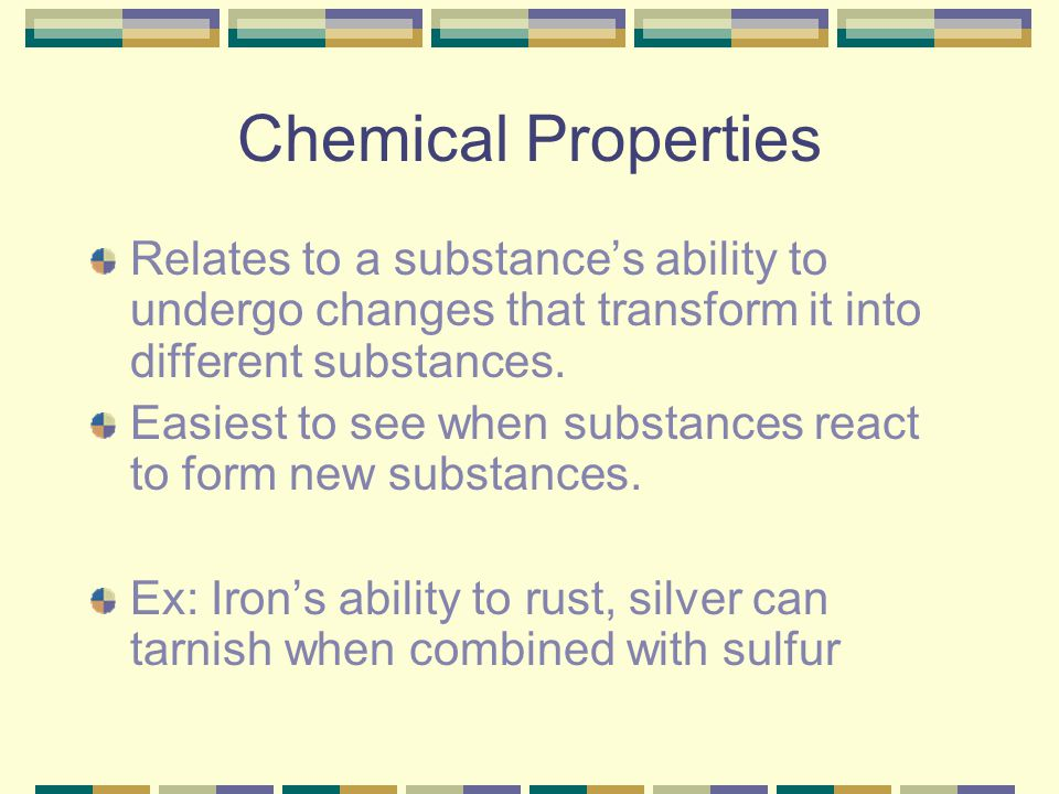 Chemical Properties Relates to a substance's ability to undergo changes that transform it into different substances.