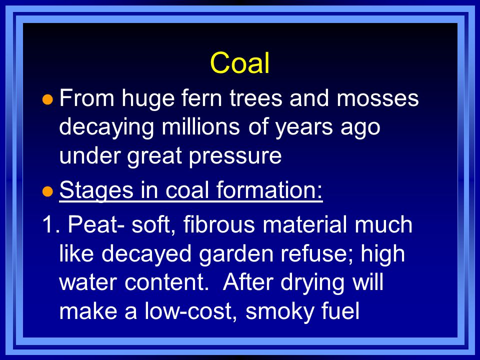 Coal From huge fern trees and mosses decaying millions of years ago under great pressure. Stages in coal formation: