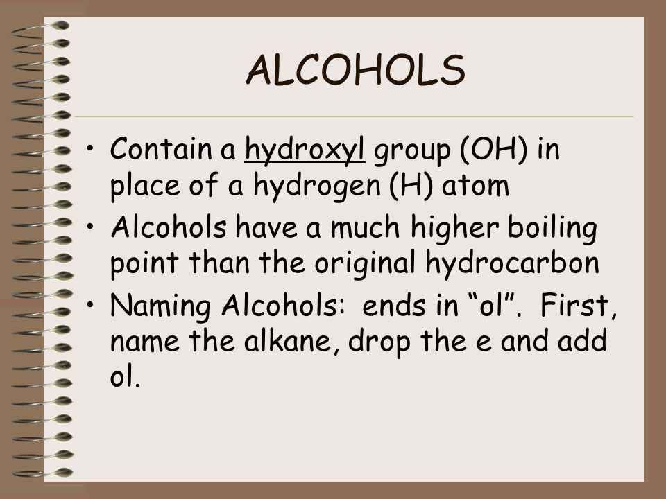 ALCOHOLS Contain a hydroxyl group (OH) in place of a hydrogen (H) atom